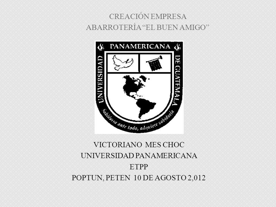 VICTORIANO MES CHOC UNIVERSIDAD PANAMERICANA ETPP POPTUN, PETEN 10 DE AGOSTO 2,012 CREACIÓN EMPRESA ABARROTERÍA EL BUEN AMIGO