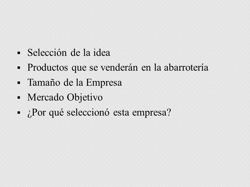 Selección de la idea Productos que se venderán en la abarrotería Tamaño de la Empresa Mercado Objetivo ¿Por qué seleccionó esta empresa?