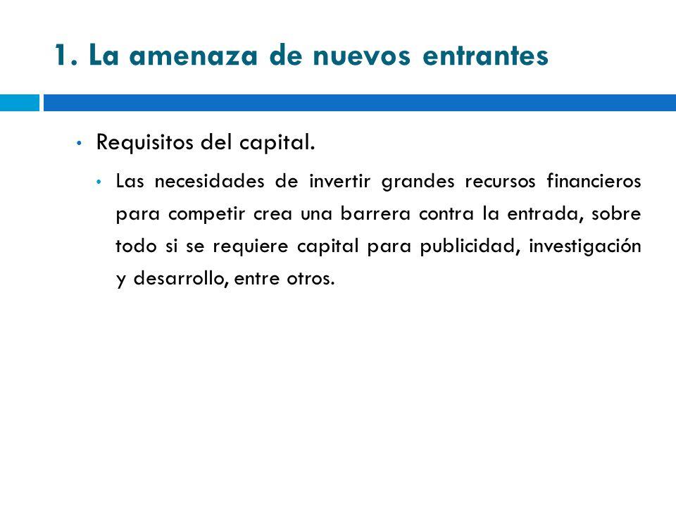 1. La amenaza de nuevos entrantes Requisitos del capital. Las necesidades de invertir grandes recursos financieros para competir crea una barrera cont