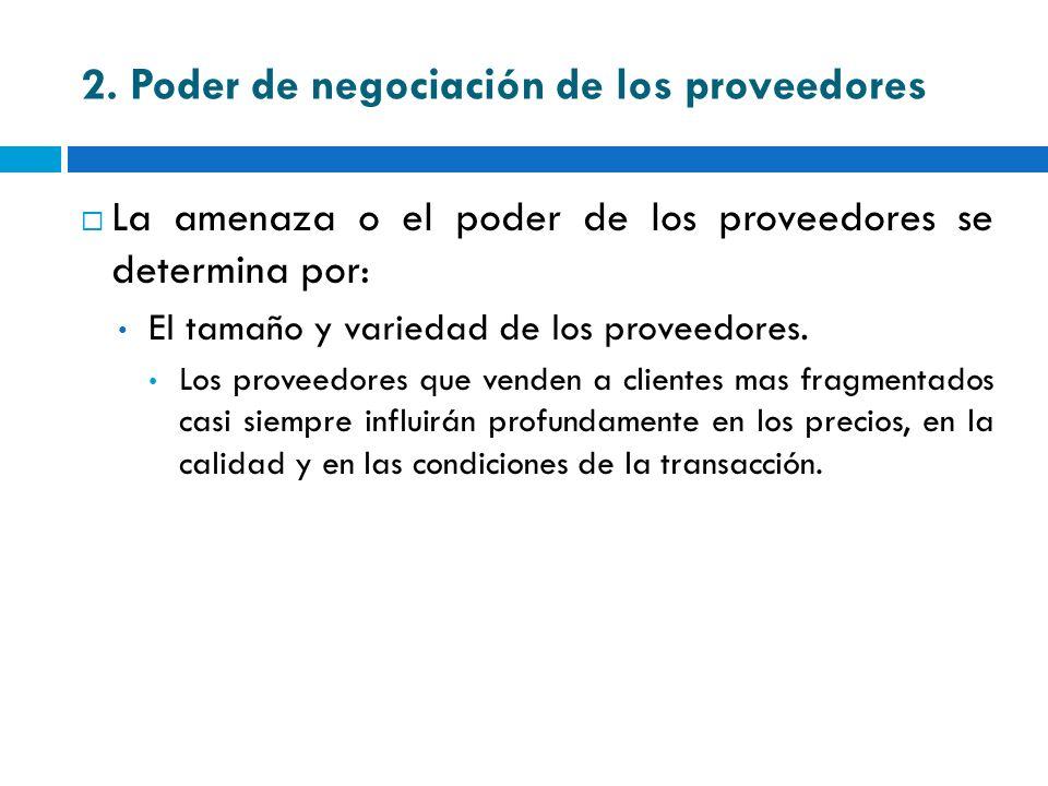 2. Poder de negociación de los proveedores La amenaza o el poder de los proveedores se determina por: El tamaño y variedad de los proveedores. Los pro