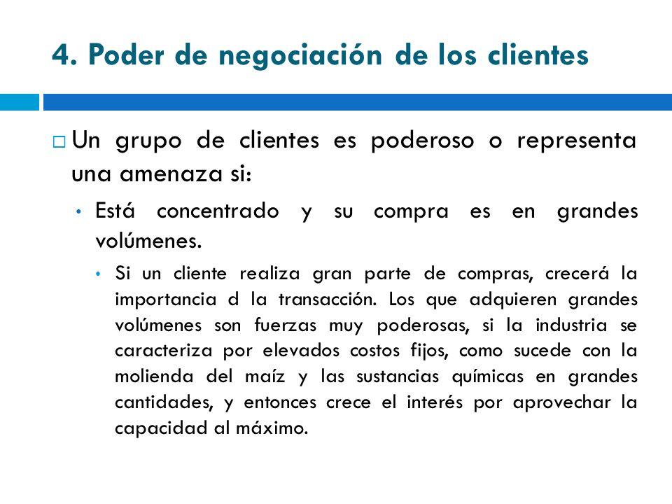4. Poder de negociación de los clientes Un grupo de clientes es poderoso o representa una amenaza si: Está concentrado y su compra es en grandes volúm