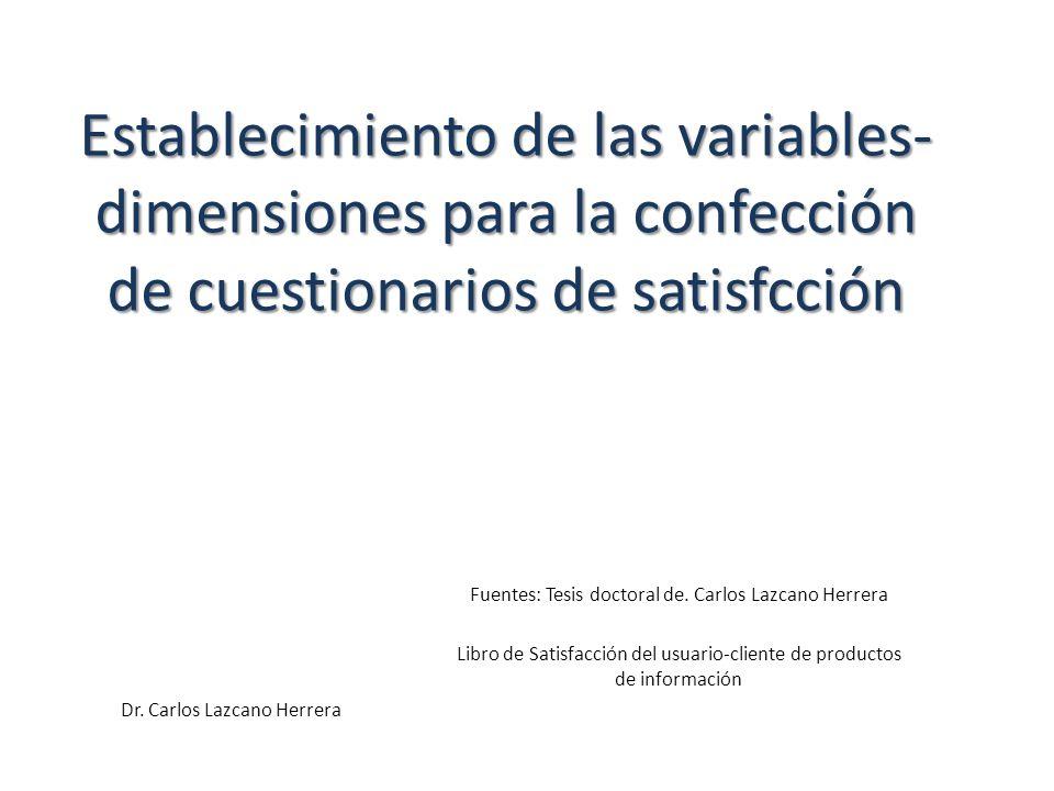 Establecimiento de las variables- dimensiones para la confección de cuestionarios de satisfcción Dr. Carlos Lazcano Herrera Fuentes: Tesis doctoral de