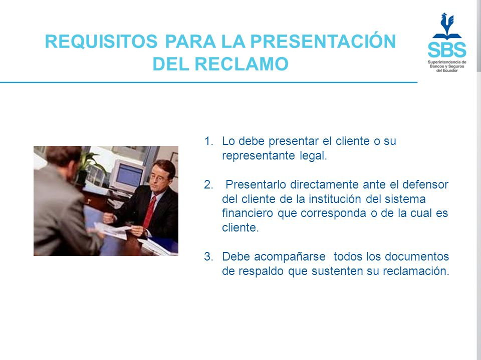 REQUISITOS PARA LA PRESENTACIÓN DEL RECLAMO 1.Lo debe presentar el cliente o su representante legal. 2. Presentarlo directamente ante el defensor del