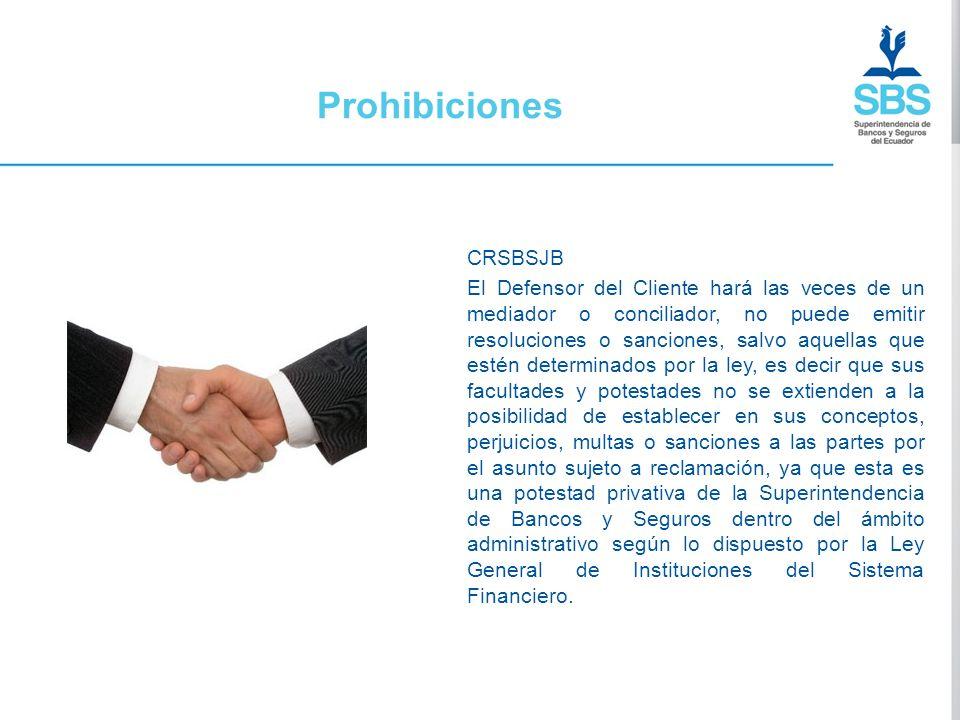 Prohibiciones CRSBSJB El Defensor del Cliente hará las veces de un mediador o conciliador, no puede emitir resoluciones o sanciones, salvo aquellas qu