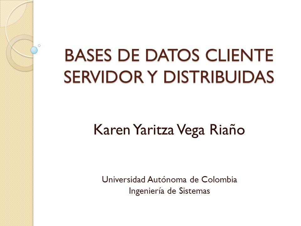 BASES DE DATOS CLIENTE SERVIDOR Y DISTRIBUIDAS Karen Yaritza Vega Riaño Universidad Autónoma de Colombia Ingeniería de Sistemas