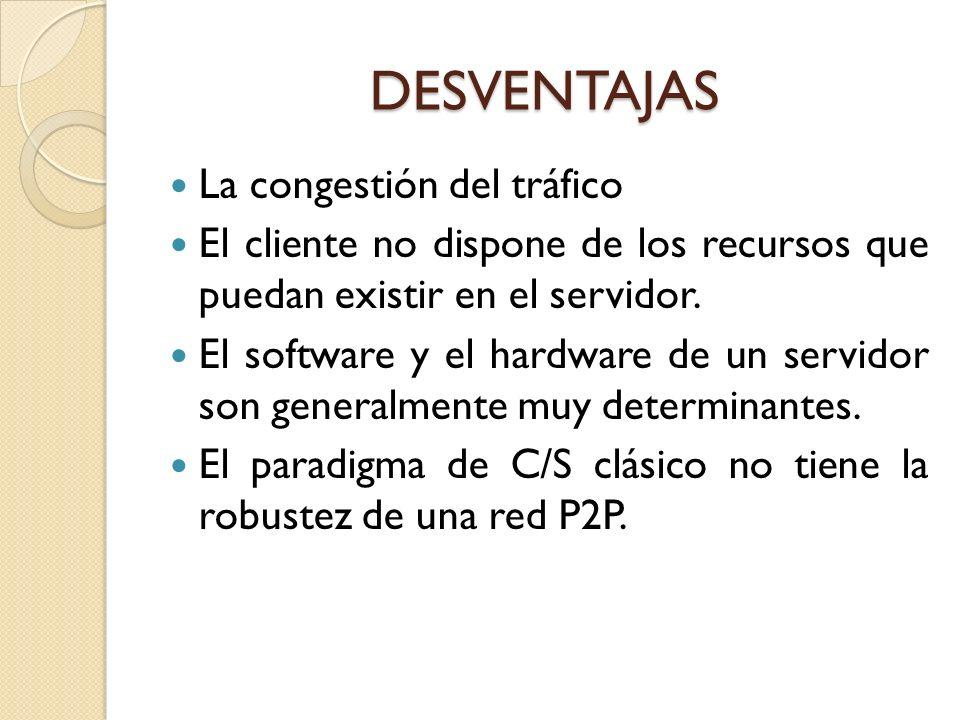 DESVENTAJAS La congestión del tráfico El cliente no dispone de los recursos que puedan existir en el servidor. El software y el hardware de un servido