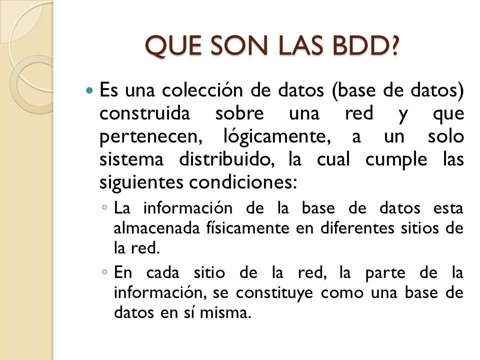 QUE SON LAS BDD? Es una colección de datos (base de datos) construida sobre una red y que pertenecen, lógicamente, a un solo sistema distribuido, la c