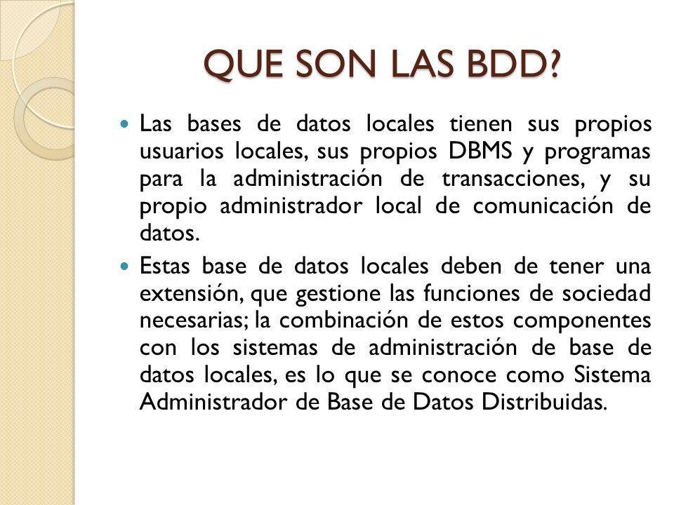 QUE SON LAS BDD? Las bases de datos locales tienen sus propios usuarios locales, sus propios DBMS y programas para la administración de transacciones,