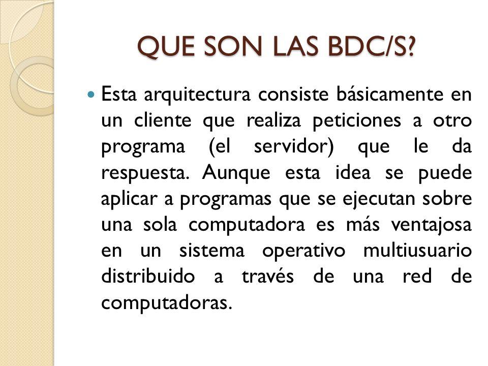QUE SON LAS BDC/S? Esta arquitectura consiste básicamente en un cliente que realiza peticiones a otro programa (el servidor) que le da respuesta. Aunq
