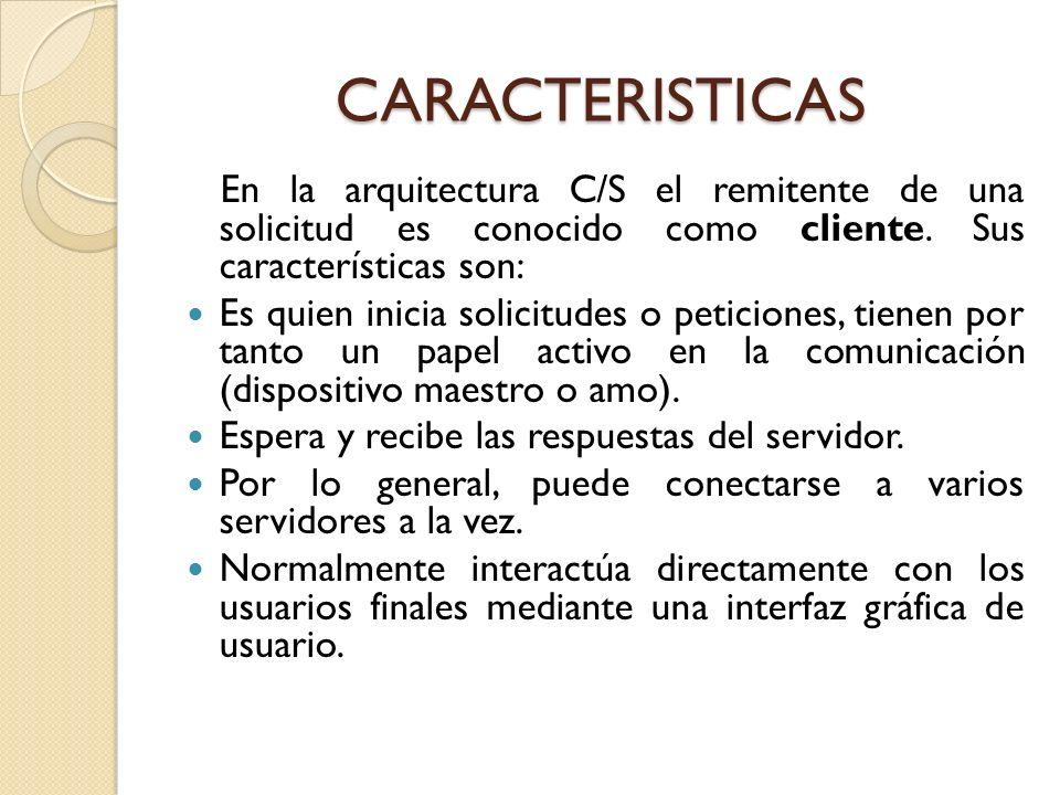 CARACTERISTICAS En la arquitectura C/S el remitente de una solicitud es conocido como cliente. Sus características son: Es quien inicia solicitudes o