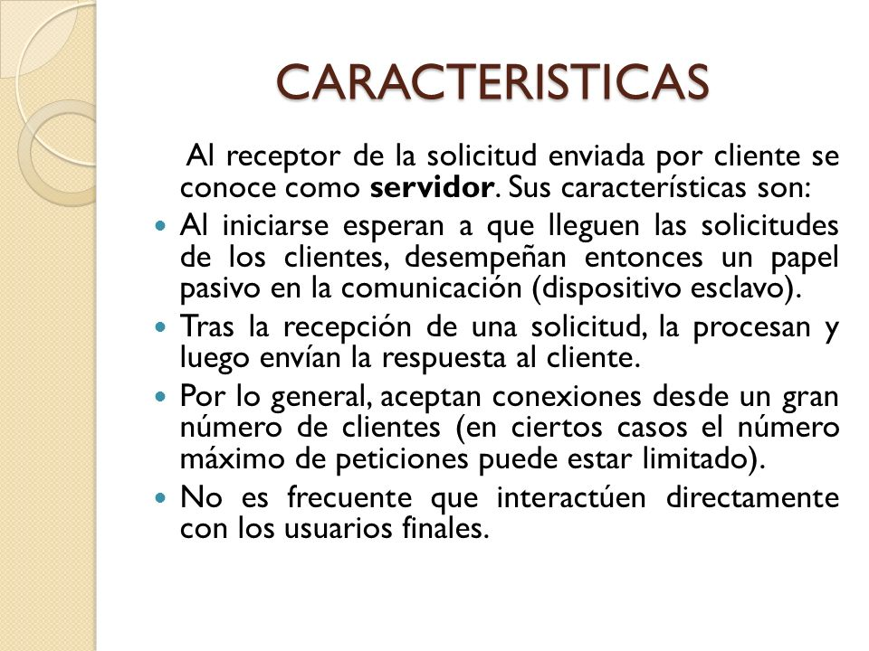CARACTERISTICAS Al receptor de la solicitud enviada por cliente se conoce como servidor. Sus características son: Al iniciarse esperan a que lleguen l
