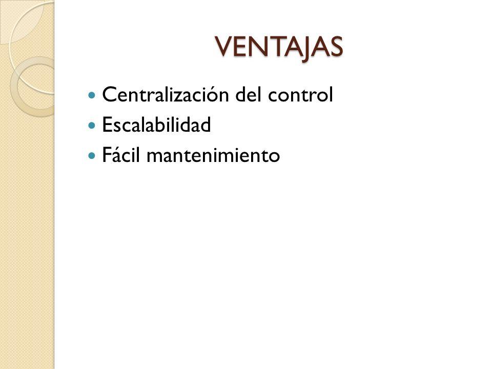 VENTAJAS Centralización del control Escalabilidad Fácil mantenimiento