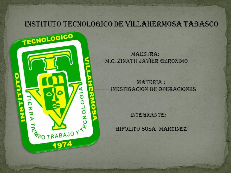 INSTITUTO TECNOLOGICO DE VILLAHERMOSA TABASCO INTEGRANTE: HIPOLITO SOSA MARTINEZ MAESTRA: M.C. ZINATH JAVIER GERONIMO MATERIA : INESTIGACION DE OPERAC