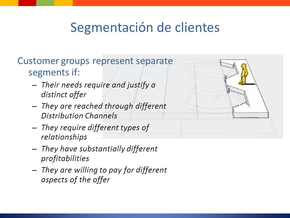 Segmentación de clientes Customer groups represent separate segments if: – Their needs require and justify a distinct offer – They are reached through
