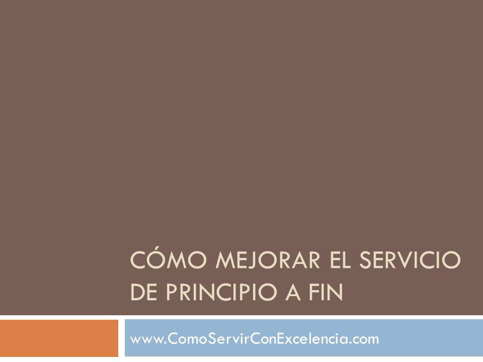 CÓMO MEJORAR EL SERVICIO DE PRINCIPIO A FIN www.ComoServirConExcelencia.com