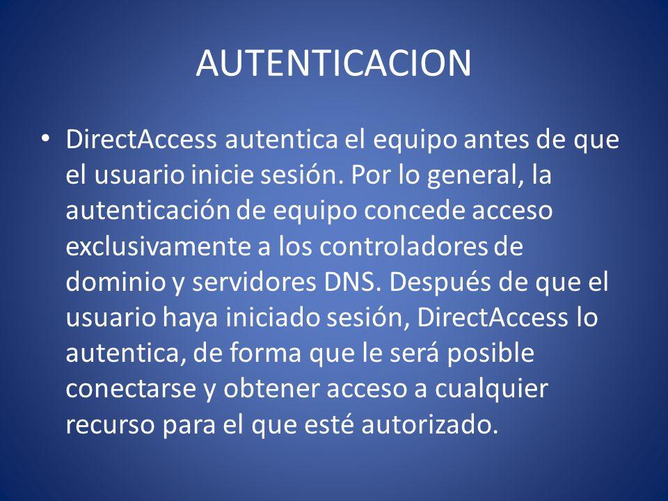 AUTENTICACION DirectAccess autentica el equipo antes de que el usuario inicie sesión. Por lo general, la autenticación de equipo concede acceso exclus