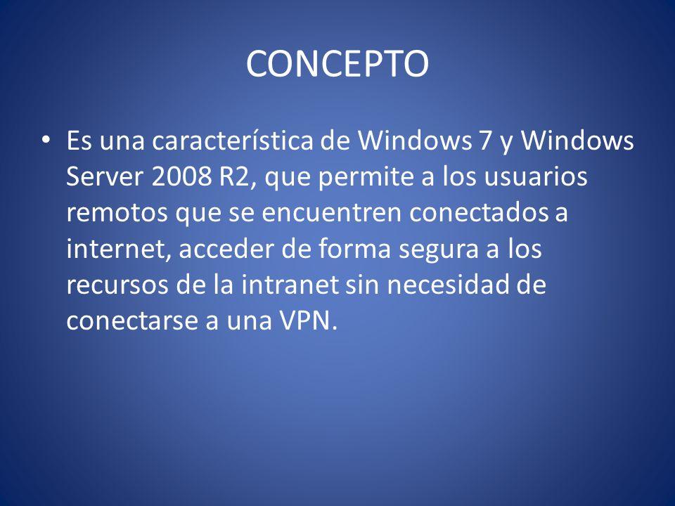 CONCEPTO Es una característica de Windows 7 y Windows Server 2008 R2, que permite a los usuarios remotos que se encuentren conectados a internet, acce