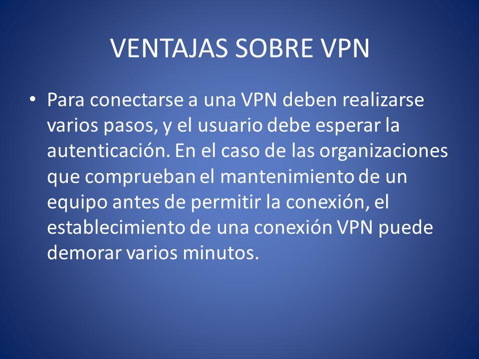 VENTAJAS SOBRE VPN Para conectarse a una VPN deben realizarse varios pasos, y el usuario debe esperar la autenticación. En el caso de las organizacion