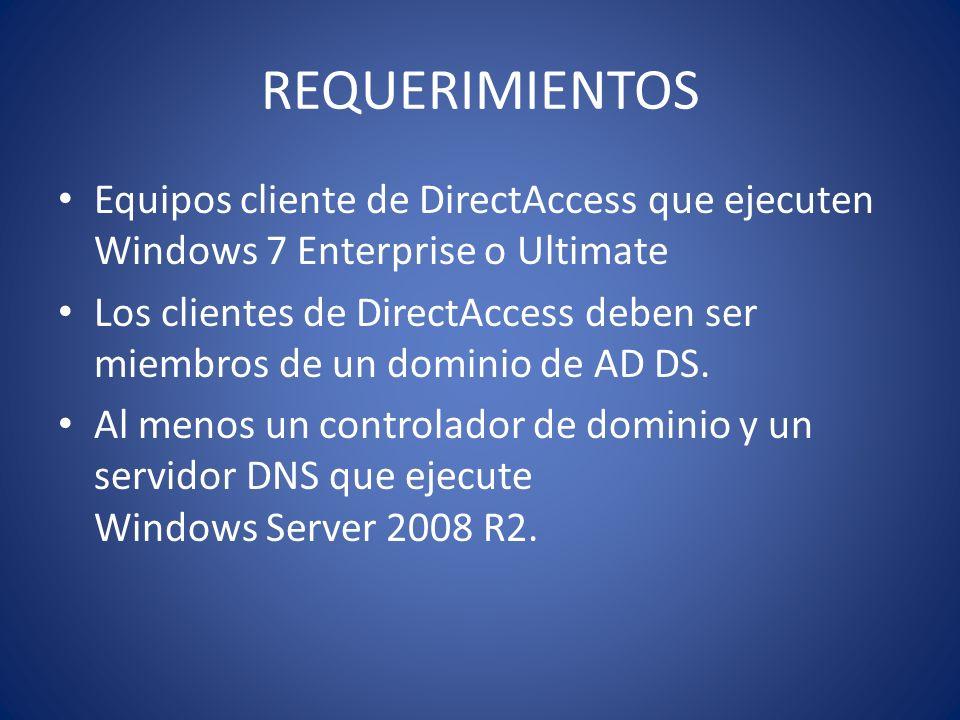 REQUERIMIENTOS Equipos cliente de DirectAccess que ejecuten Windows 7 Enterprise o Ultimate Los clientes de DirectAccess deben ser miembros de un domi