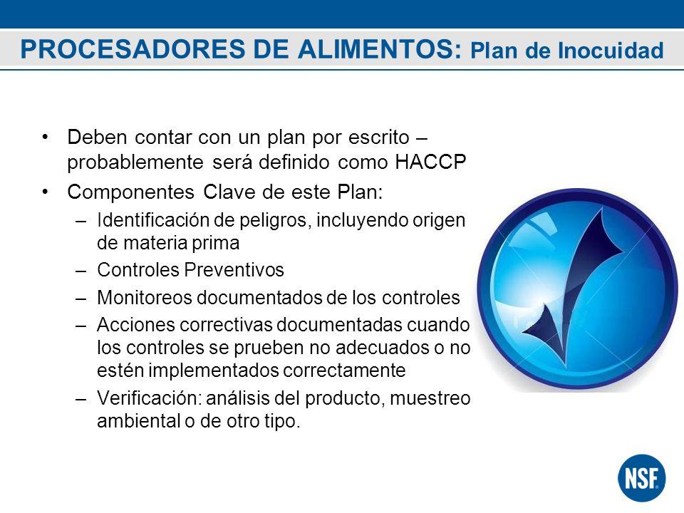 PROCESADORES DE ALIMENTOS: Plan de Inocuidad Deben contar con un plan por escrito – probablemente será definido como HACCP Componentes Clave de este P