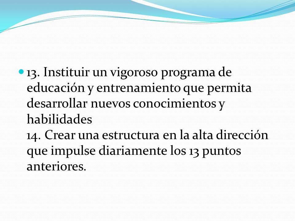13. Instituir un vigoroso programa de educación y entrenamiento que permita desarrollar nuevos conocimientos y habilidades 14. Crear una estructura en