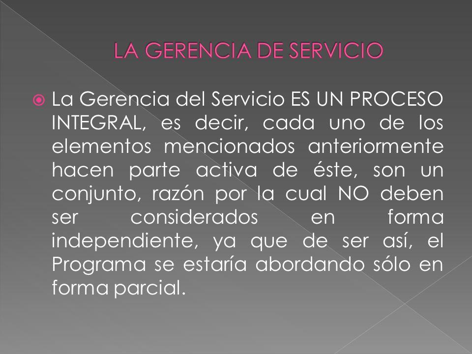 La Gerencia del Servicio ES UN PROCESO INTEGRAL, es decir, cada uno de los elementos mencionados anteriormente hacen parte activa de éste, son un conj