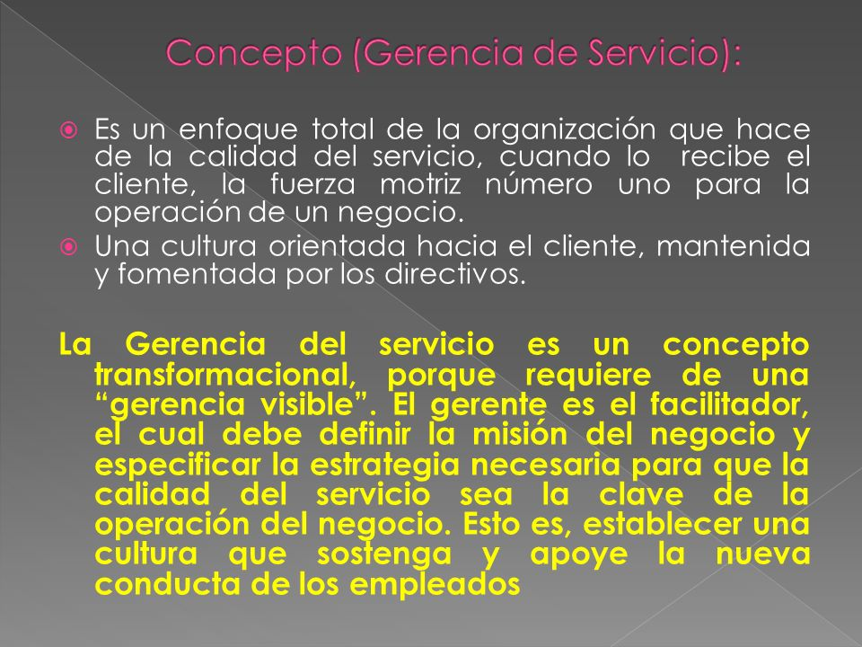 Es un enfoque total de la organización que hace de la calidad del servicio, cuando lo recibe el cliente, la fuerza motriz número uno para la operación