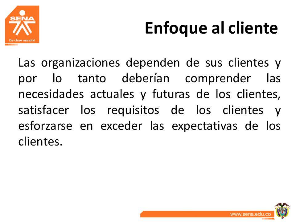 Enfoque al cliente Las organizaciones dependen de sus clientes y por lo tanto deberían comprender las necesidades actuales y futuras de los clientes,