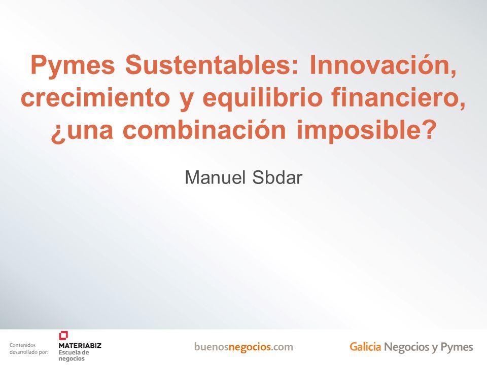 Pymes Sustentables: Innovación, crecimiento y equilibrio financiero, ¿una combinación imposible? Manuel Sbdar