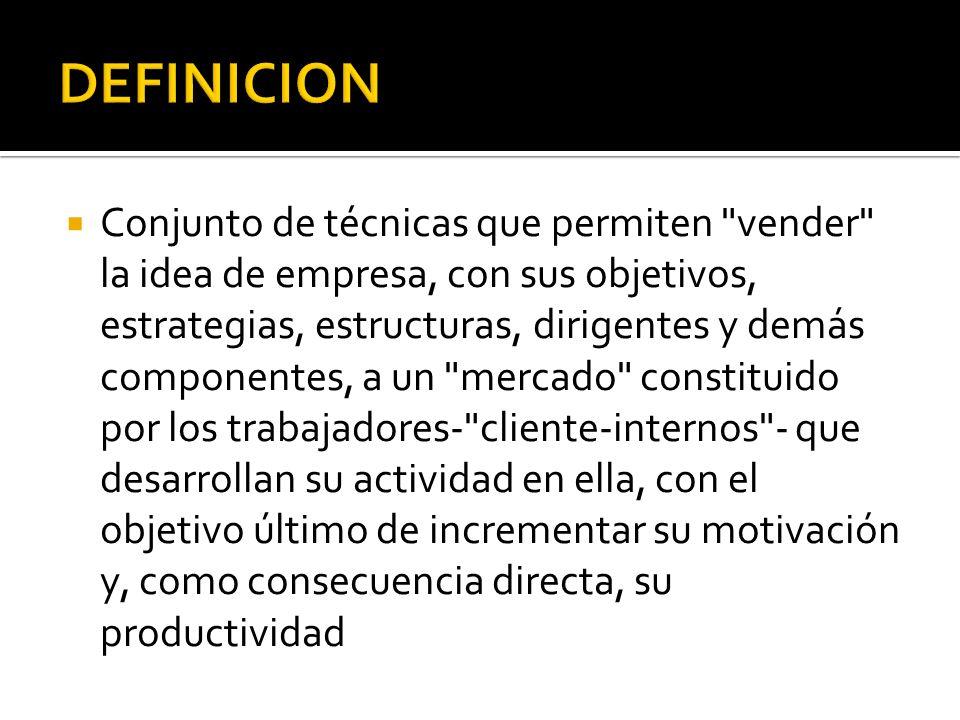 Conjunto de técnicas que permiten vender la idea de empresa, con sus objetivos, estrategias, estructuras, dirigentes y demás componentes, a un mercado constituido por los trabajadores- cliente-internos - que desarrollan su actividad en ella, con el objetivo último de incrementar su motivación y, como consecuencia directa, su productividad