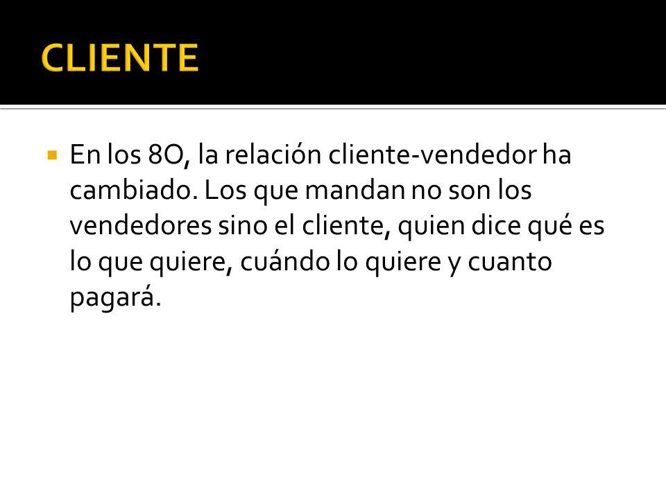 En los 8O, la relación cliente-vendedor ha cambiado. Los que mandan no son los vendedores sino el cliente, quien dice qué es lo que quiere, cuándo lo