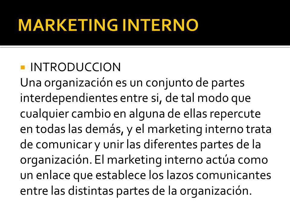 INTRODUCCION Una organización es un conjunto de partes interdependientes entre si, de tal modo que cualquier cambio en alguna de ellas repercute en todas las demás, y el marketing interno trata de comunicar y unir las diferentes partes de la organización.