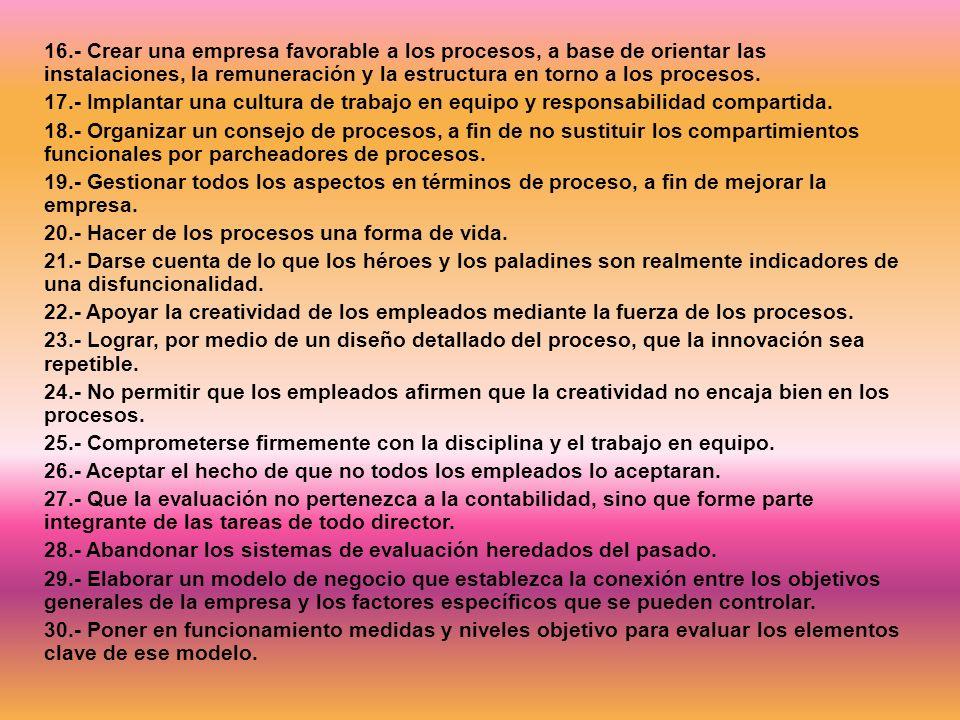 16.- Crear una empresa favorable a los procesos, a base de orientar las instalaciones, la remuneración y la estructura en torno a los procesos. 17.- I