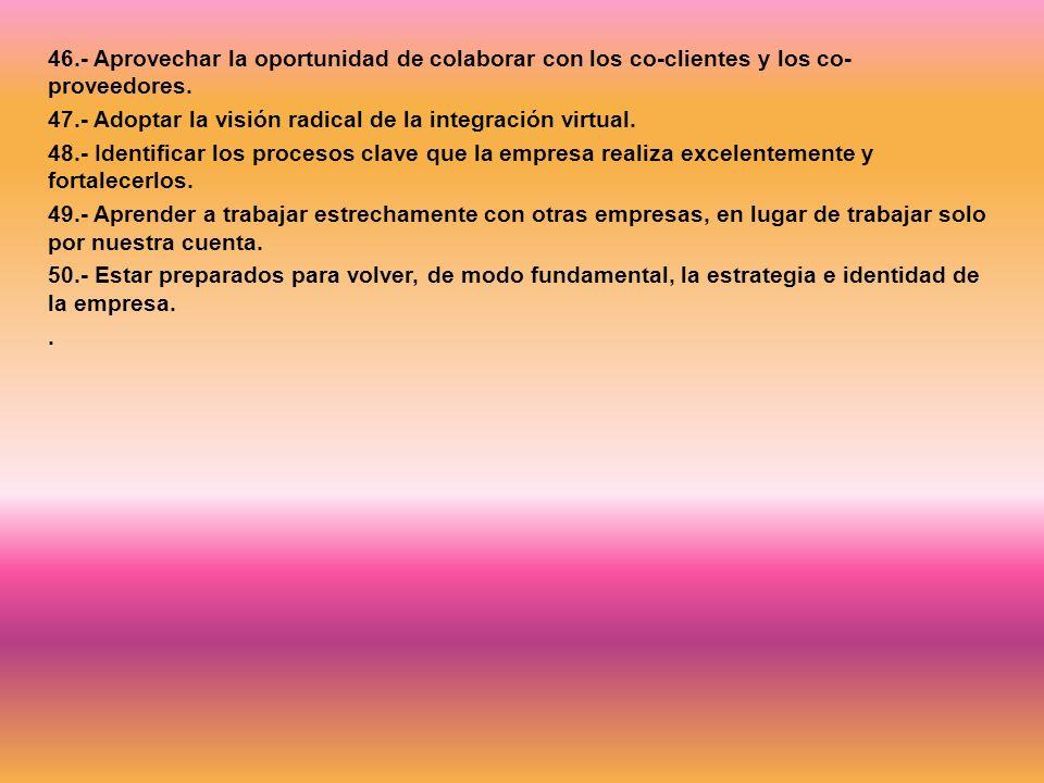 46.- Aprovechar la oportunidad de colaborar con los co-clientes y los co- proveedores. 47.- Adoptar la visión radical de la integración virtual. 48.-