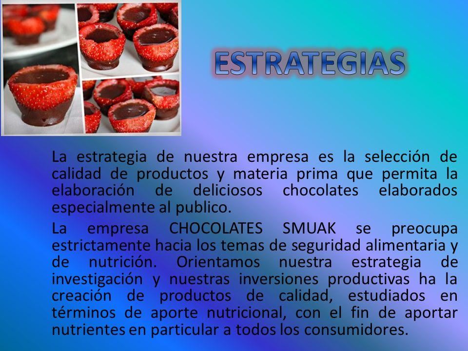 La estrategia de nuestra empresa es la selección de calidad de productos y materia prima que permita la elaboración de deliciosos chocolates elaborado