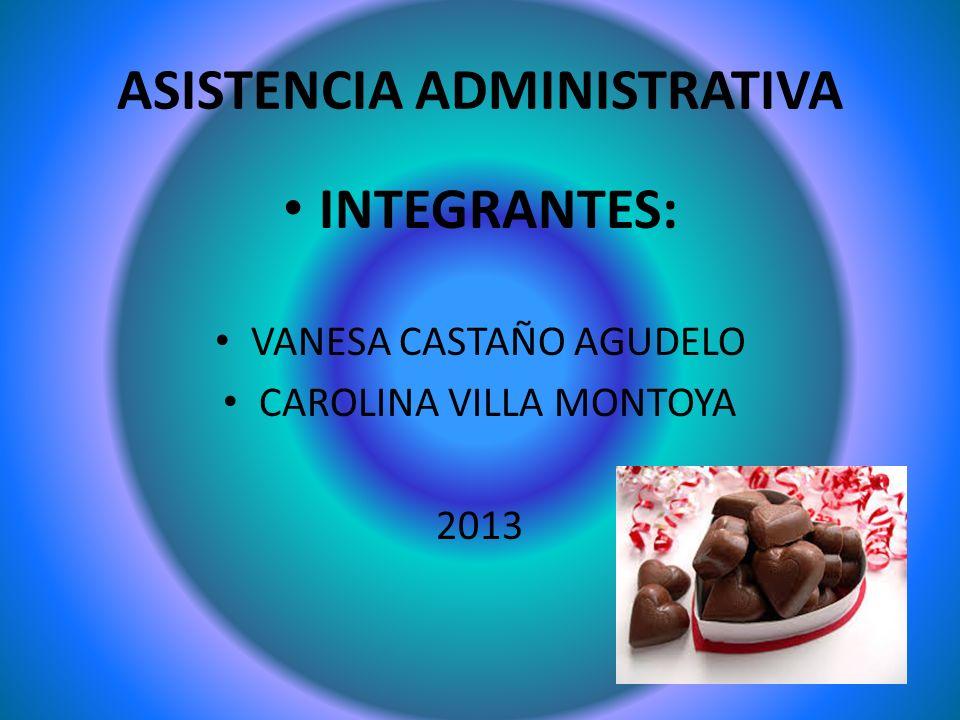 ASISTENCIA ADMINISTRATIVA INTEGRANTES: VANESA CASTAÑO AGUDELO CAROLINA VILLA MONTOYA 2013
