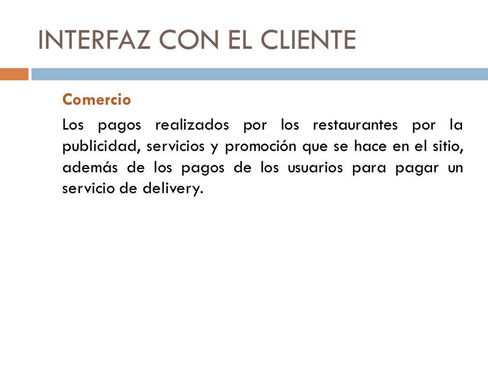 INTERFAZ CON EL CLIENTE Comercio Los pagos realizados por los restaurantes por la publicidad, servicios y promoción que se hace en el sitio, además de los pagos de los usuarios para pagar un servicio de delivery.