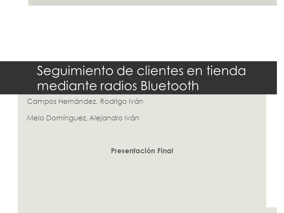 Seguimiento de clientes en tienda mediante radios Bluetooth Campos Hernández, Rodrigo Iván Melo Domínguez, Alejandro Iván Presentación Final