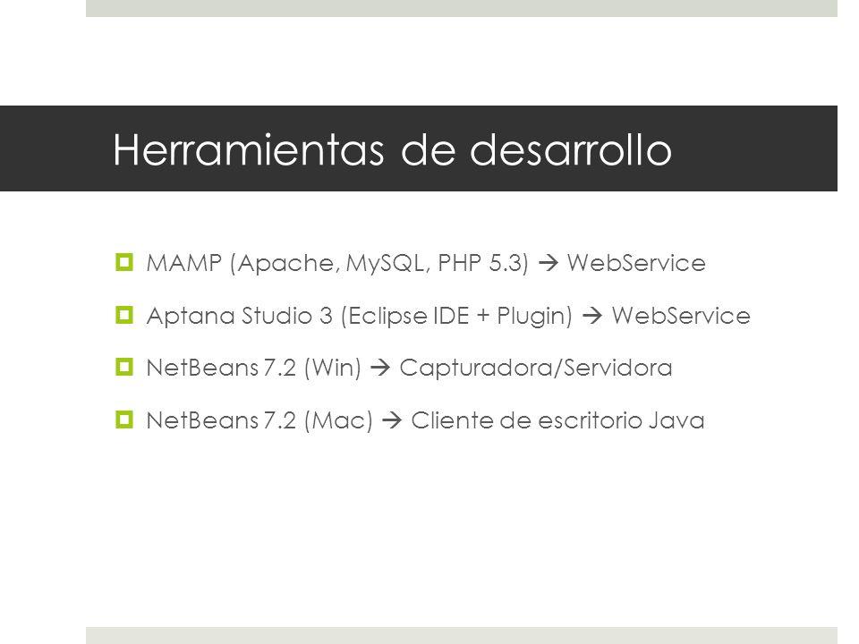 Herramientas de desarrollo MAMP (Apache, MySQL, PHP 5.3) WebService Aptana Studio 3 (Eclipse IDE + Plugin) WebService NetBeans 7.2 (Win) Capturadora/Servidora NetBeans 7.2 (Mac) Cliente de escritorio Java