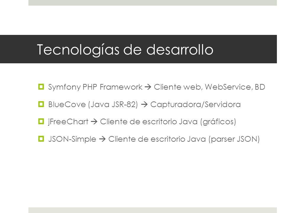 Tecnologías de desarrollo Symfony PHP Framework Cliente web, WebService, BD BlueCove (Java JSR-82) Capturadora/Servidora jFreeChart Cliente de escritorio Java (gráficos) JSON-Simple Cliente de escritorio Java (parser JSON)