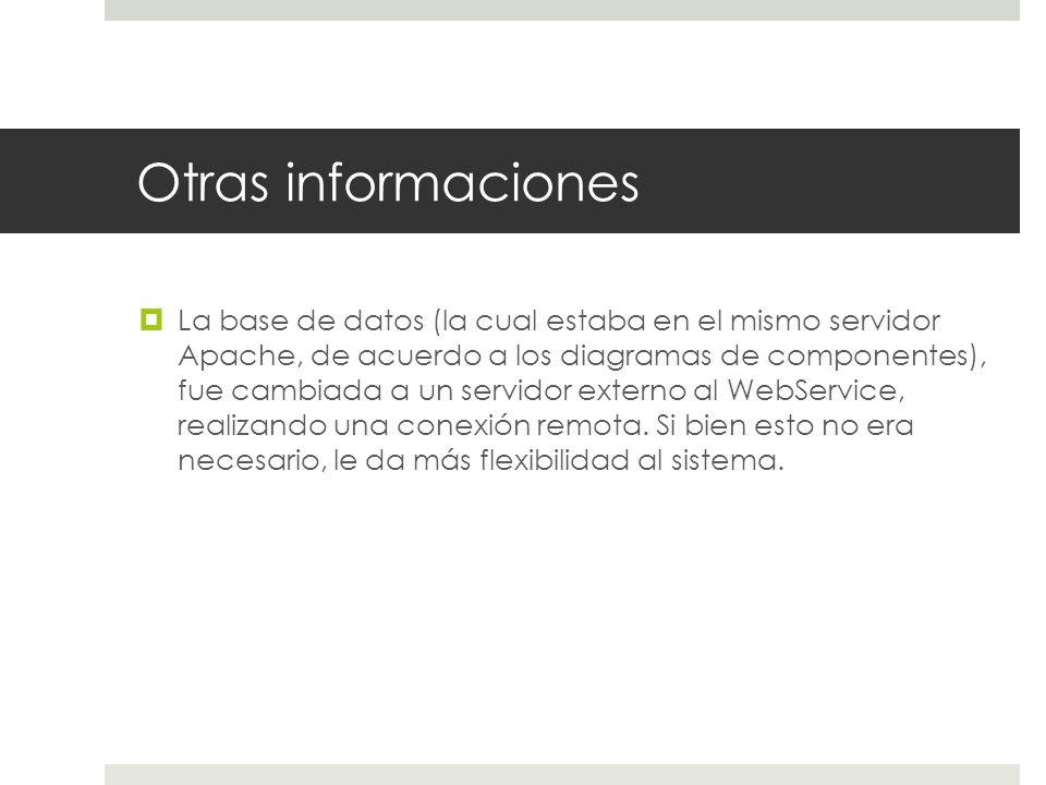 Otras informaciones La base de datos (la cual estaba en el mismo servidor Apache, de acuerdo a los diagramas de componentes), fue cambiada a un servidor externo al WebService, realizando una conexión remota.