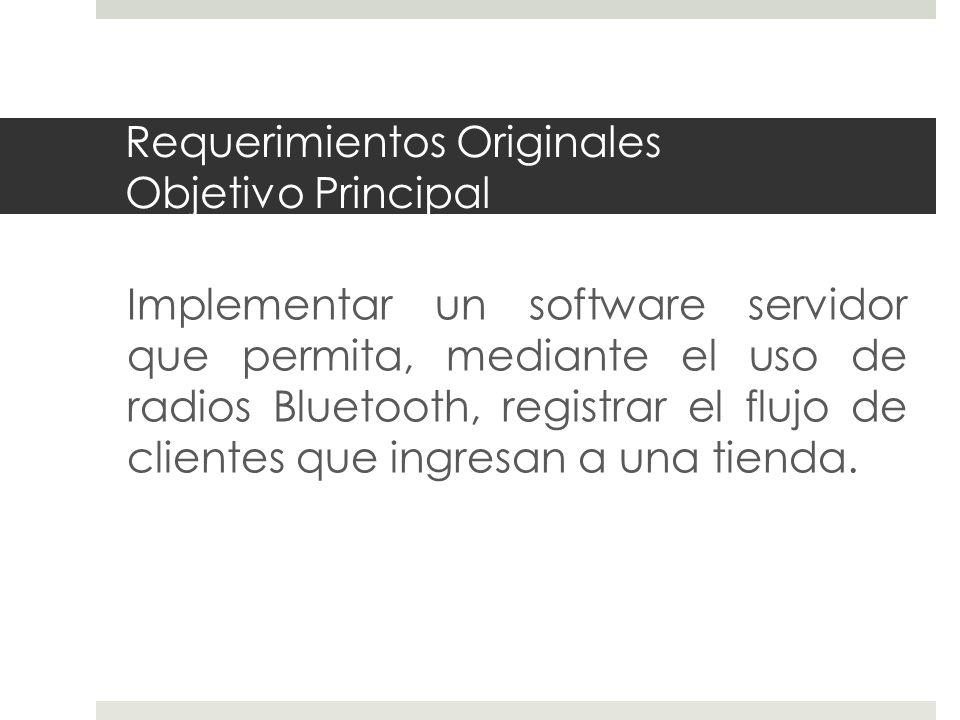 Requerimientos Originales Objetivo Principal Implementar un software servidor que permita, mediante el uso de radios Bluetooth, registrar el flujo de clientes que ingresan a una tienda.