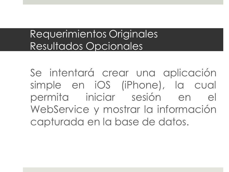 Requerimientos Originales Resultados Opcionales Se intentará crear una aplicación simple en iOS (iPhone), la cual permita iniciar sesión en el WebService y mostrar la información capturada en la base de datos.