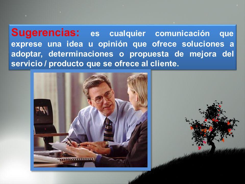 Sugerencias: es cualquier comunicación que exprese una idea u opinión que ofrece soluciones a adoptar, determinaciones o propuesta de mejora del servicio / producto que se ofrece al cliente.