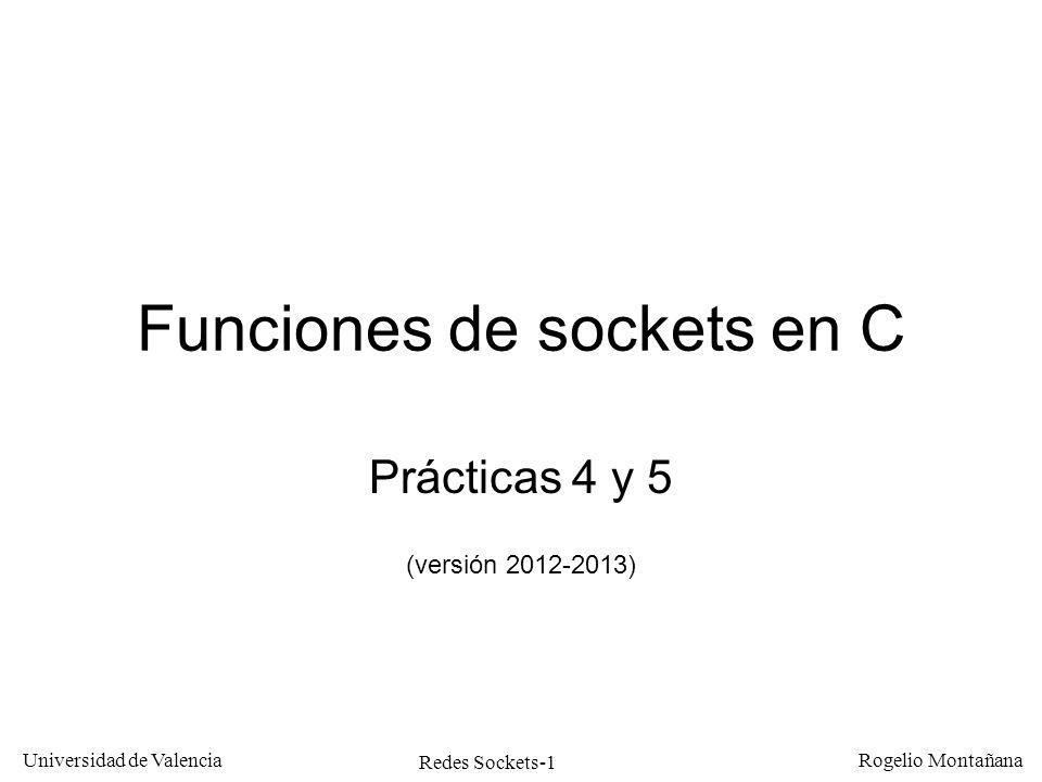 Redes Sockets-32 Universidad de Valencia Rogelio Montañana Macros FD utilizadas en select FD_ZEROInicializa el conjunto FD_SETAñade un socket al conjunto FD_CLRBorra un socket del conjunto FD_ISSETComprueba si un socket ha sido afectado por la select fd_set conjunto; struct timeval t; FD_ZERO(&conjunto); for(i=0;i<num;i++) { FD_SET(ncon[i],&conjunto); }