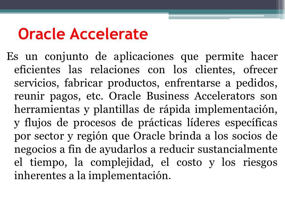 Oracle Accelerate Es un conjunto de aplicaciones que permite hacer eficientes las relaciones con los clientes, ofrecer servicios, fabricar productos, enfrentarse a pedidos, reunir pagos, etc.