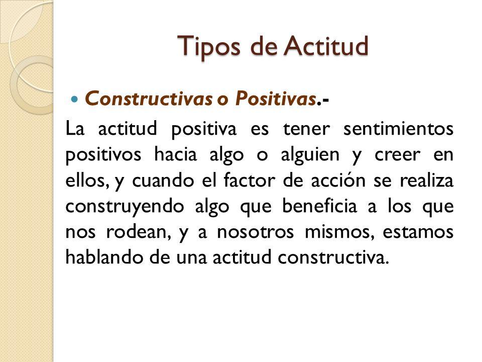 Tipos de Actitud Constructivas o Positivas.- La actitud positiva es tener sentimientos positivos hacia algo o alguien y creer en ellos, y cuando el fa
