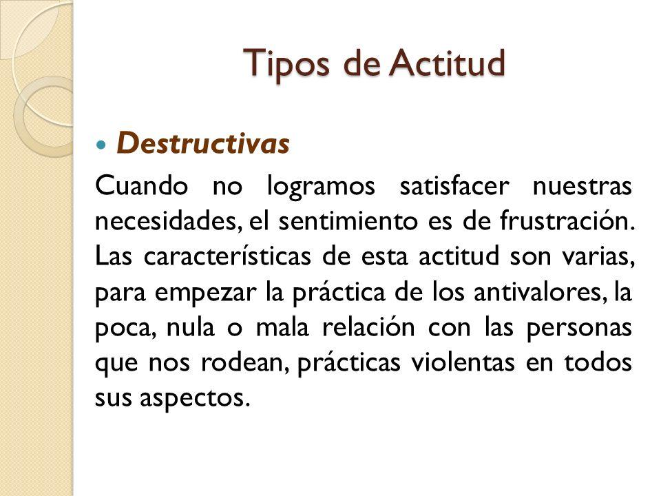 Tipos de Actitud Destructivas Cuando no logramos satisfacer nuestras necesidades, el sentimiento es de frustración.