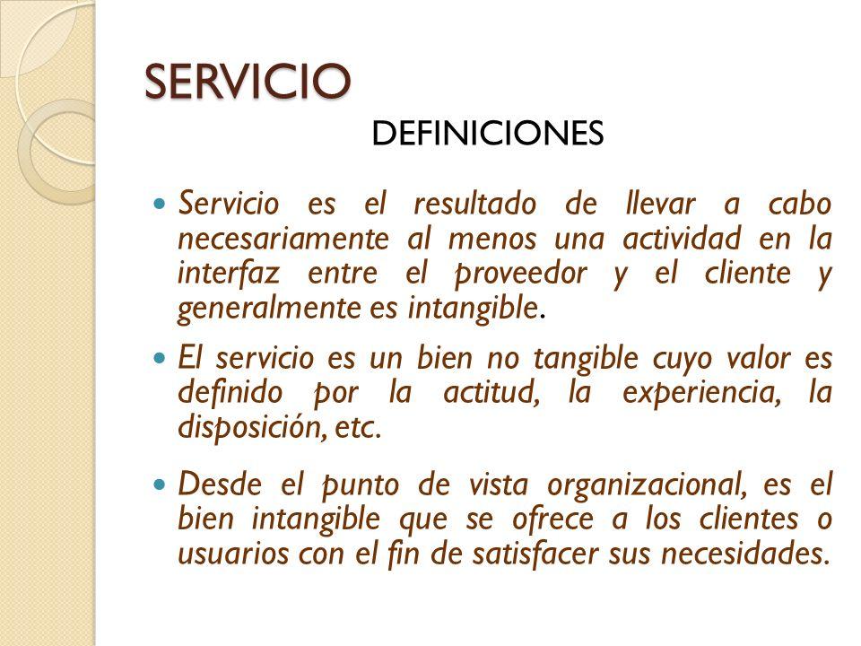 SERVICIO DEFINICIONES Servicio es el resultado de llevar a cabo necesariamente al menos una actividad en la interfaz entre el proveedor y el cliente y generalmente es intangible.