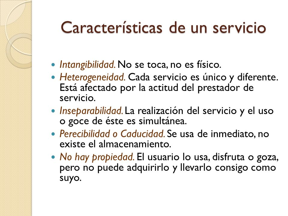 Características de un servicio Intangibilidad. No se toca, no es físico. Heterogeneidad. Cada servicio es único y diferente. Está afectado por la acti